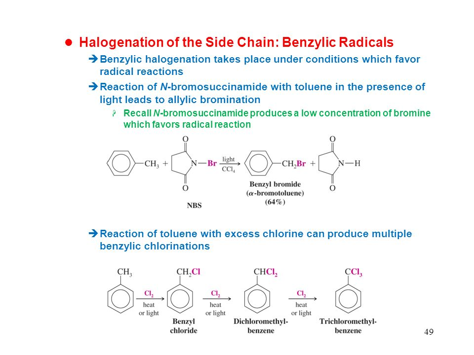 49 Halogenation of the Side Chain: Benzylic Radicals Benzylic halogenation takes place under conditions which favor radical reactions Reaction of N-bromosuccinamide with toluene in the presence of light leads to allylic bromination Recall N-bromosuccinamide produces a low concentration of bromine which favors radical reaction Reaction of toluene with excess chlorine can produce multiple benzylic chlorinations