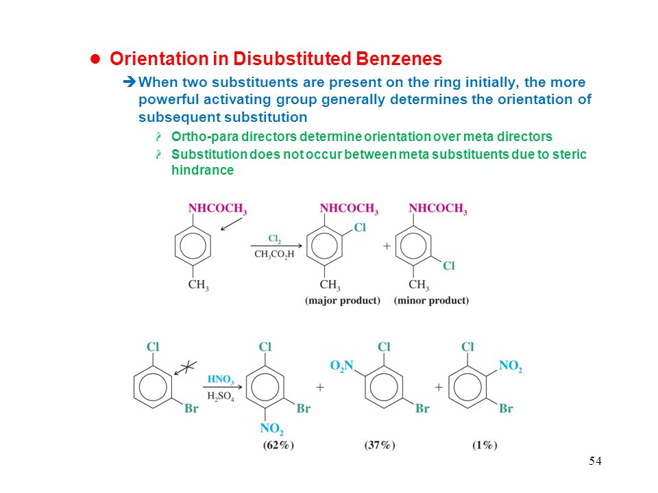 54 Orientation in Disubstituted Benzenes When two substituents are present on the ring initially, the more powerful activating group generally determines the orientation of subsequent substitution Ortho-para directors determine orientation over meta directors Substitution does not occur between meta substituents due to steric hindrance