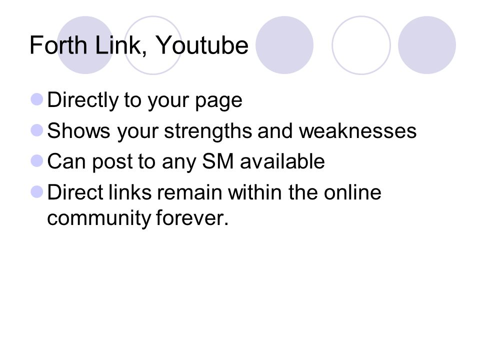 Forth Link, Youtube Directly to your page Shows your strengths and weaknesses Can post to any SM available Direct links remain within the online community forever.