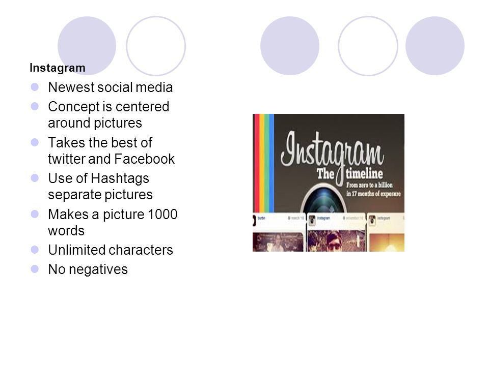Instagram Newest social media Concept is centered around pictures Takes the best of twitter and Facebook Use of Hashtags separate pictures Makes a picture 1000 words Unlimited characters No negatives