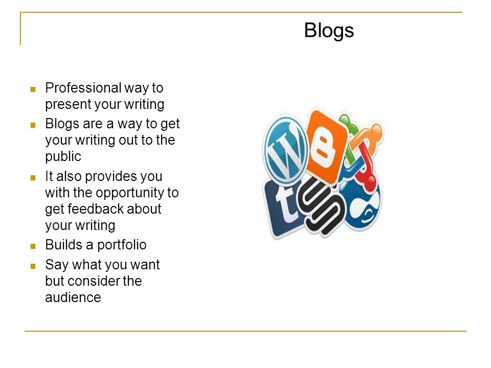 Blogs Professional way to present your writing Blogs are a way to get your writing out to the public It also provides you with the opportunity to get feedback about your writing Builds a portfolio Say what you want but consider the audience