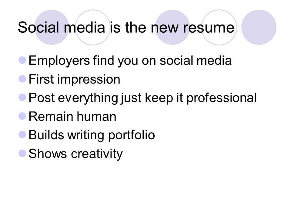 Social media is the new resume Employers find you on social media First impression Post everything just keep it professional Remain human Builds writing portfolio Shows creativity
