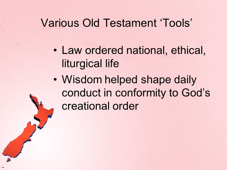 Various Old Testament Tools Law ordered national, ethical, liturgical life Wisdom helped shape daily conduct in conformity to Gods creational order