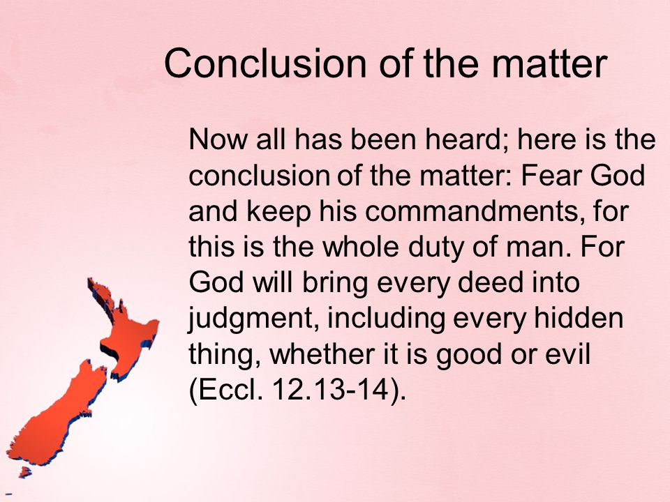 Conclusion of the matter Now all has been heard; here is the conclusion of the matter: Fear God and keep his commandments, for this is the whole duty