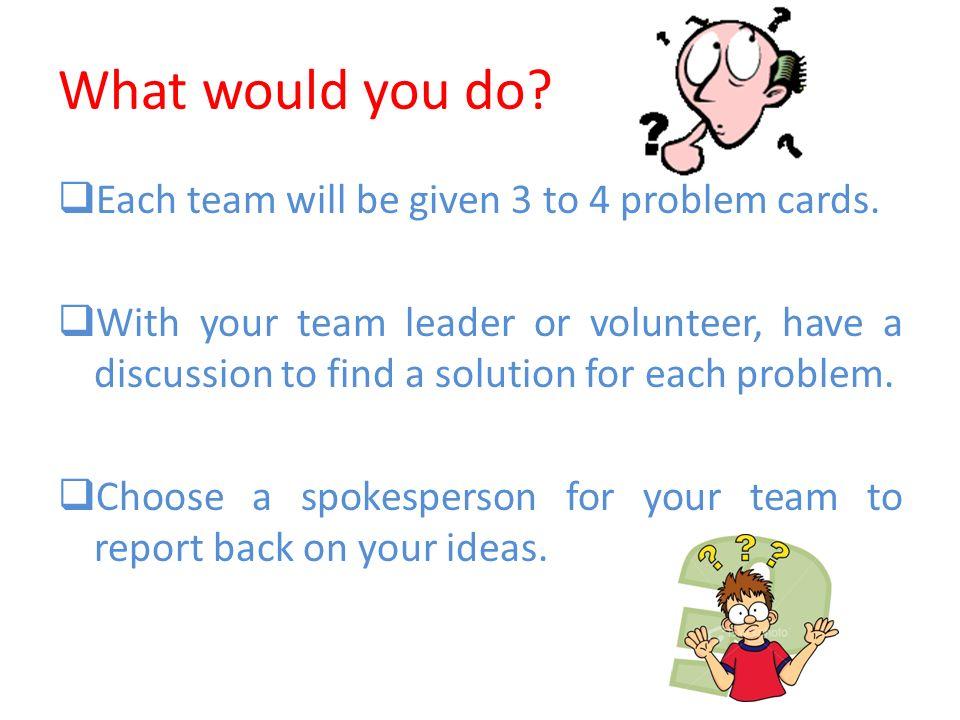 What would you do? Each team will be given 3 to 4 problem cards. With your team leader or volunteer, have a discussion to find a solution for each pro