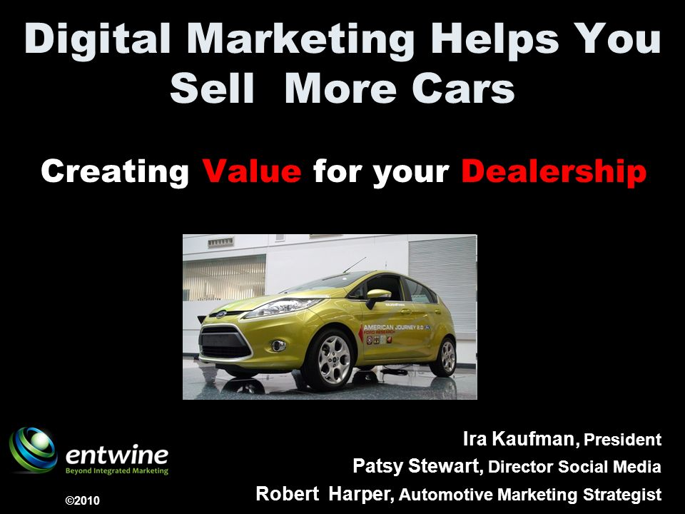 Digital Marketing Helps You Sell More Cars Creating Value for your Dealership ©2010 Ira Kaufman, President Patsy Stewart, Director Social Media Robert Harper, Automotive Marketing Strategist