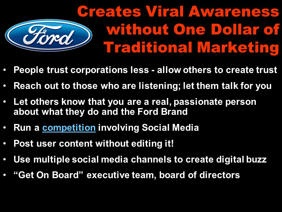 Creates Viral Awareness without One Dollar of Traditional Marketing People trust corporations less - allow others to create trust Reach out to those who are listening; let them talk for you Let others know that you are a real, passionate person about what they do and the Ford Brand Run a competition involving Social Mediacompetition Post user content without editing it.