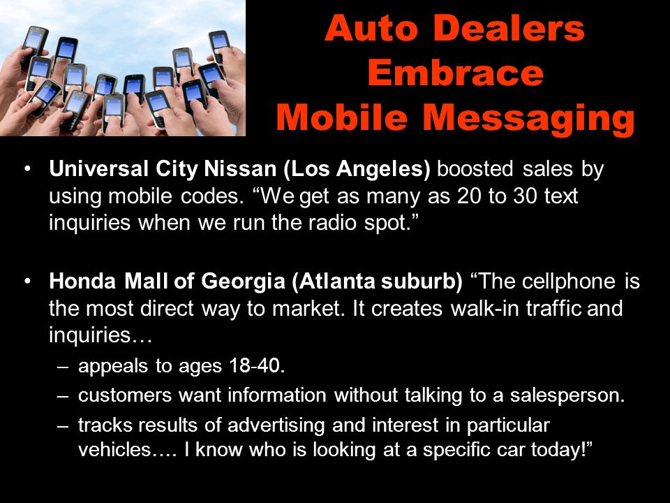 Auto Dealers Embrace Mobile Messaging Universal City Nissan (Los Angeles) boosted sales by using mobile codes.