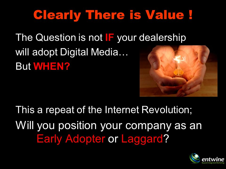 Clearly There is Value . The Question is not IF your dealership will adopt Digital Media… But WHEN.