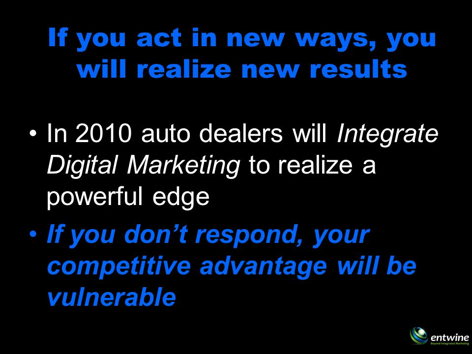 If you act in new ways, you will realize new results In 2010 auto dealers will Integrate Digital Marketing to realize a powerful edge If you dont respond, your competitive advantage will be vulnerable