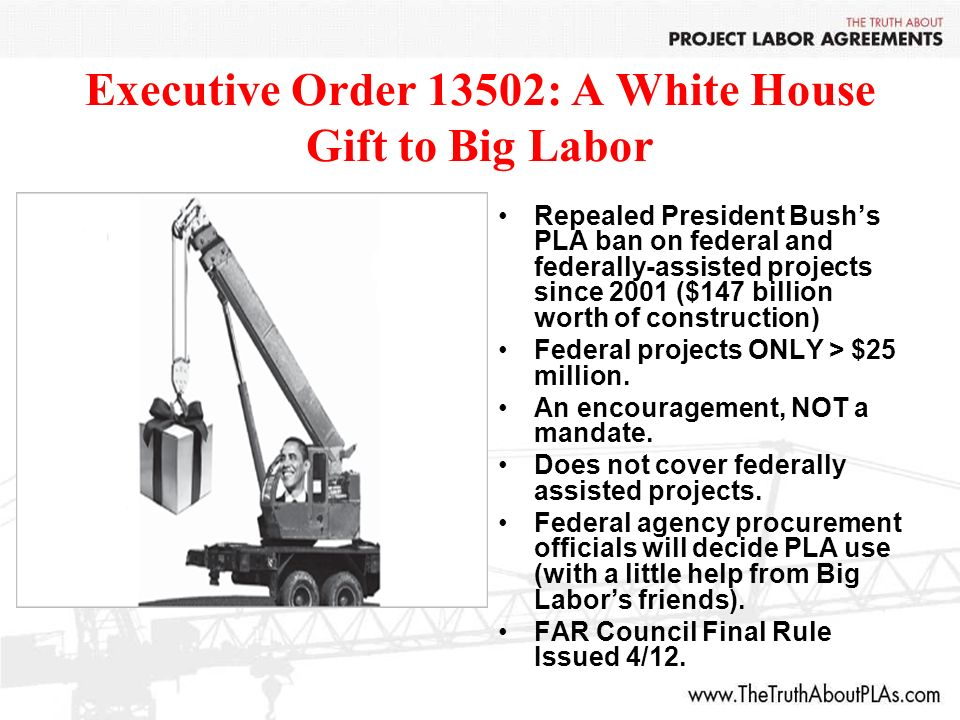 Executive Order 13502: A White House Gift to Big Labor Repealed President Bushs PLA ban on federal and federally-assisted projects since 2001 ($147 billion worth of construction) Federal projects ONLY > $25 million.