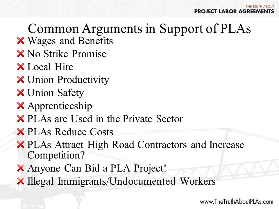 Common Arguments in Support of PLAs Wages and Benefits No Strike Promise Local Hire Union Productivity Union Safety Apprenticeship PLAs are Used in the Private Sector PLAs Reduce Costs PLAs Attract High Road Contractors and Increase Competition.