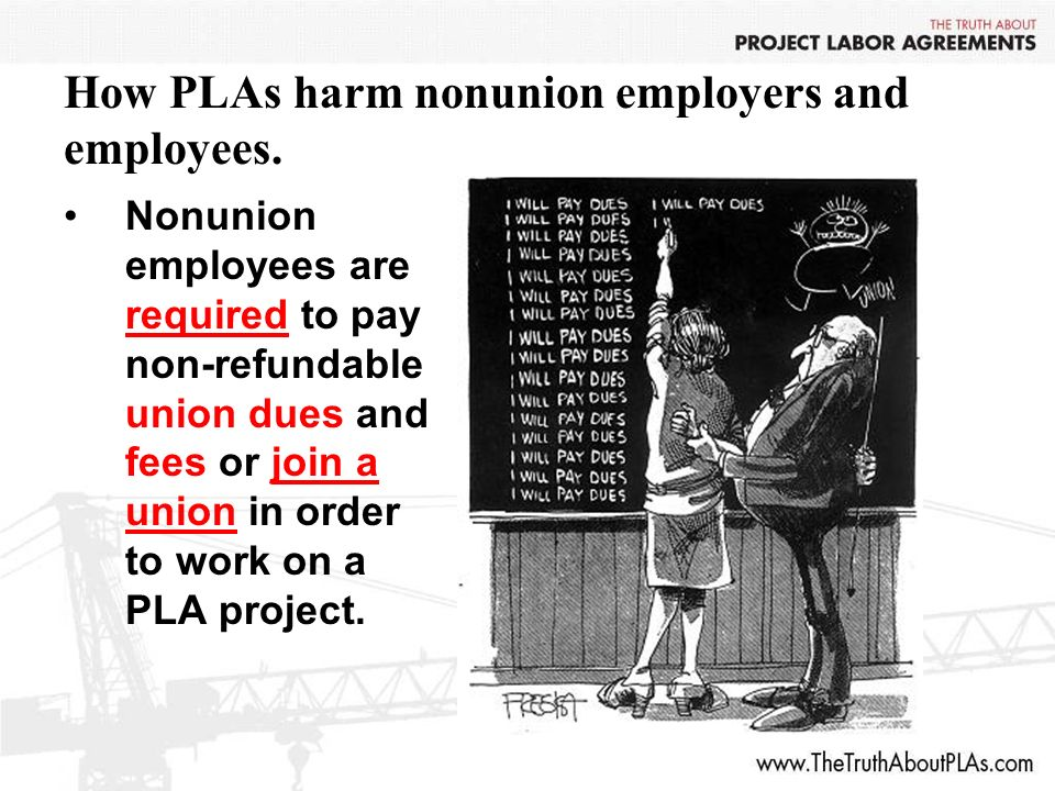 How PLAs harm nonunion employers and employees. Nonunion employees are required to pay non-refundable union dues and fees or join a union in order to