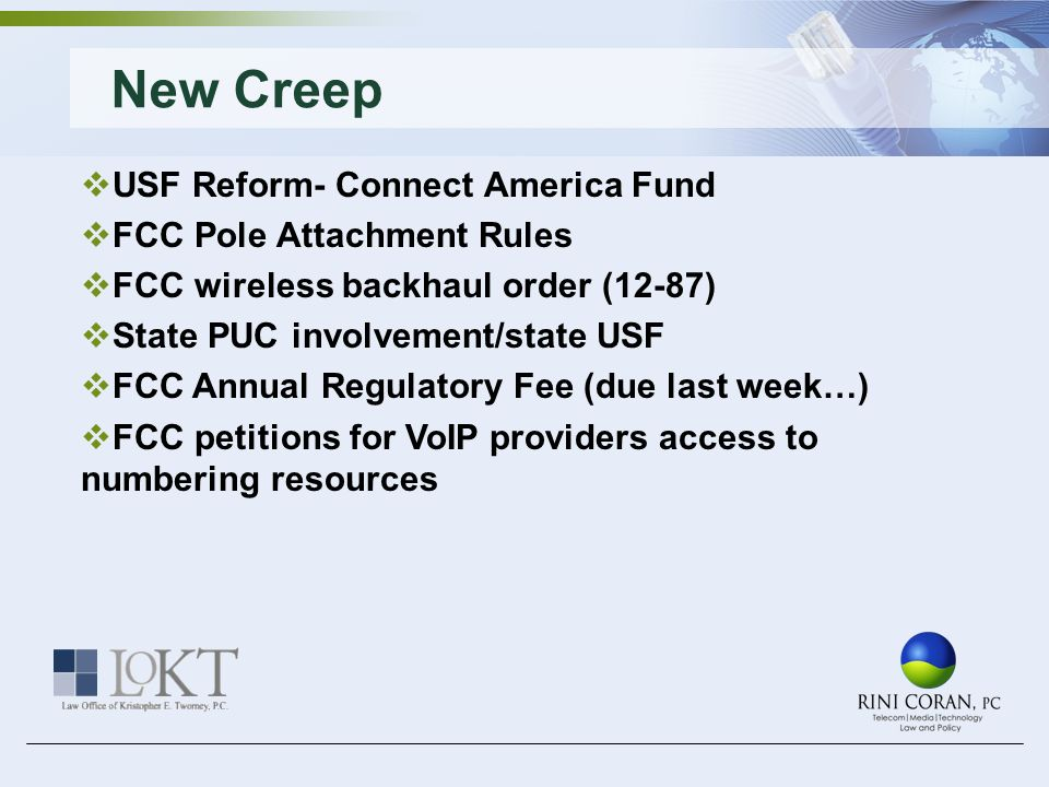 More Creeping… Special Access Rulemaking FCC on Bandwidth Caps/Net Neutrality Six Strikes Plan Appeal of Net Neutrality Rules Congressional concerns on BTOP and BIP spending USF reform Reseller certifications E-rate list of eligible services FCC FNPRM to reform process on regulatory fees Any creeping from the audience?