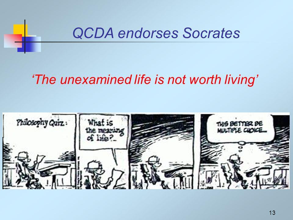13 The unexamined life is not worth living QCDA endorses Socrates
