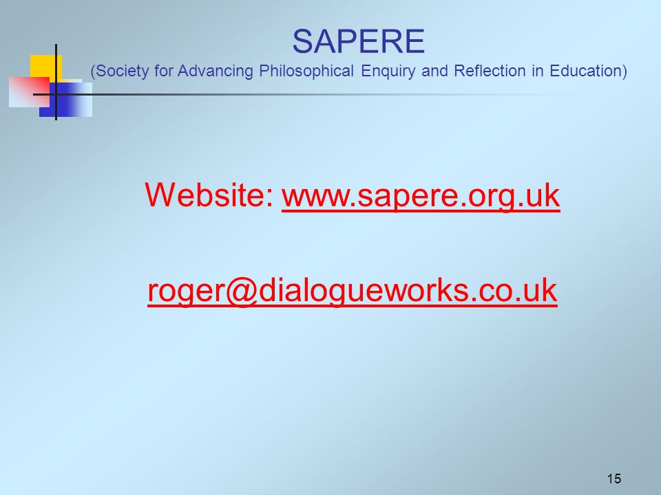 15 SAPERE (Society for Advancing Philosophical Enquiry and Reflection in Education) Website: www.sapere.org.ukwww.sapere.org.uk roger@dialogueworks.co