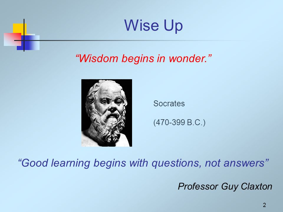 2 Wise Up Socrates (470-399 B.C.) Wisdom begins in wonder. Good learning begins with questions, not answers Professor Guy Claxton