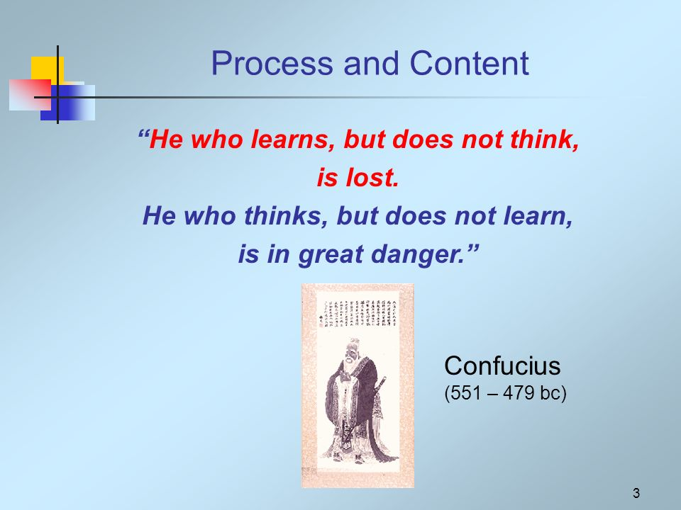 3 Process and Content He who learns, but does not think, is lost.
