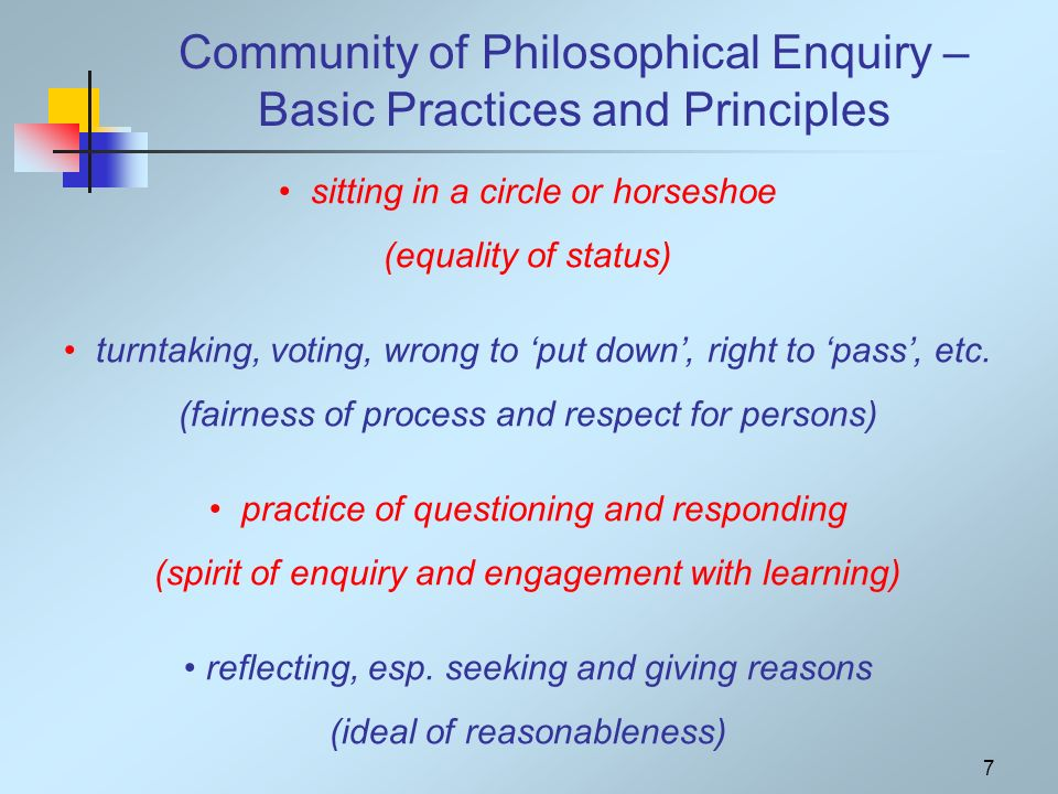7 Community of Philosophical Enquiry – Basic Practices and Principles sitting in a circle or horseshoe (equality of status) turntaking, voting, wrong
