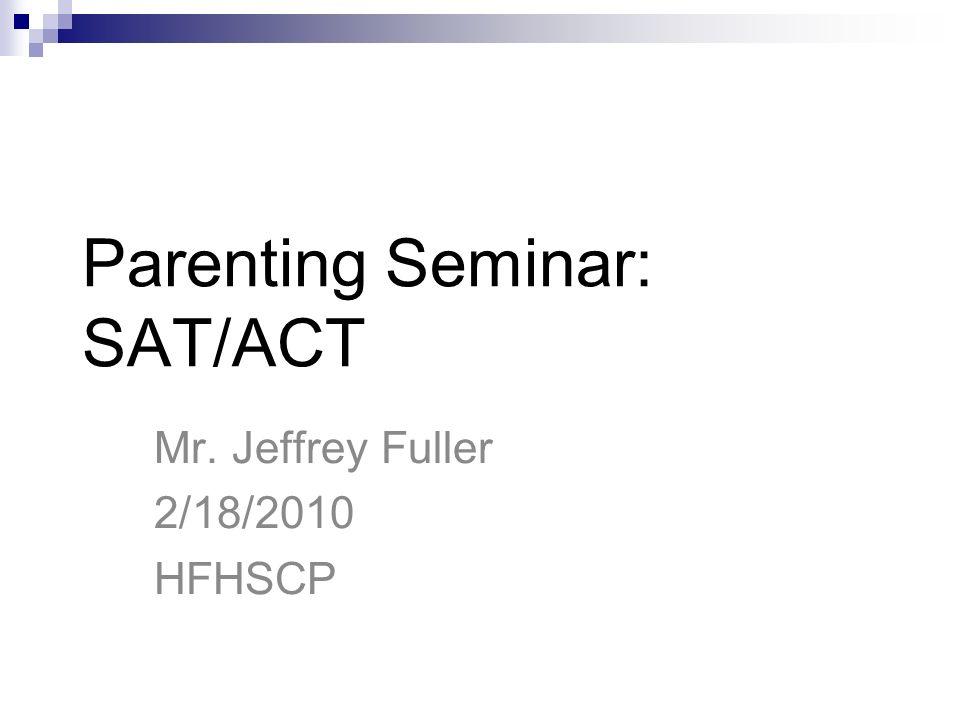 Parenting Seminar: SAT/ACT Mr. Jeffrey Fuller 2/18/2010 HFHSCP