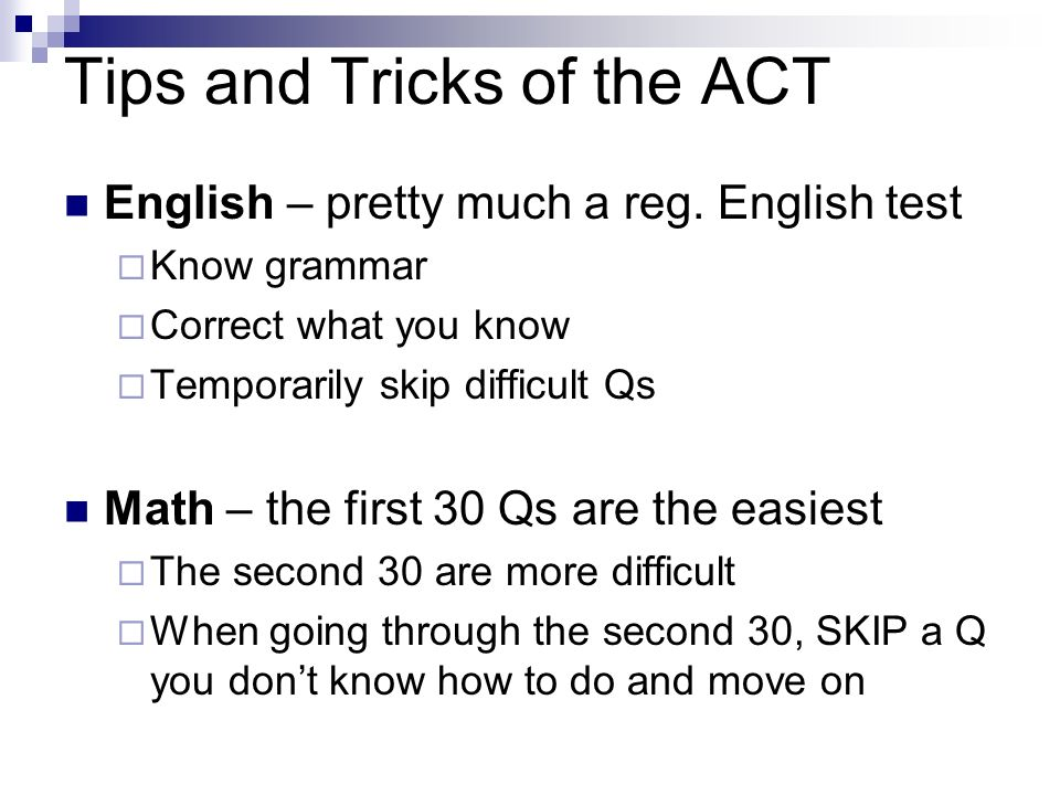 Tips and Tricks of the ACT English – pretty much a reg. English test Know grammar Correct what you know Temporarily skip difficult Qs Math – the first