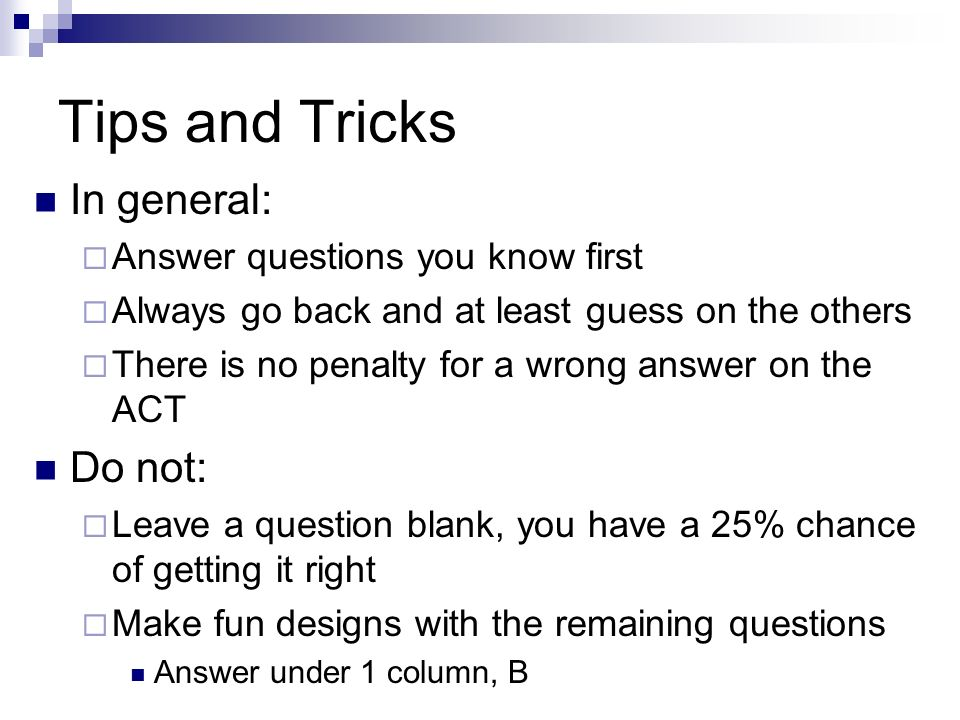 Tips and Tricks In general: Answer questions you know first Always go back and at least guess on the others There is no penalty for a wrong answer on
