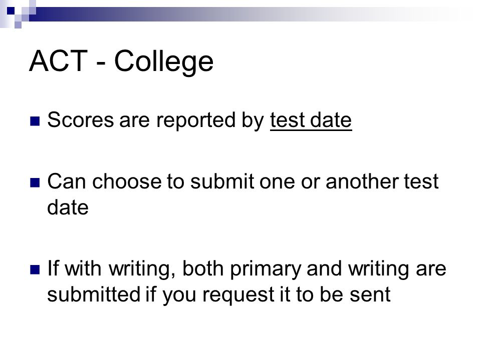 ACT - College Scores are reported by test date Can choose to submit one or another test date If with writing, both primary and writing are submitted i
