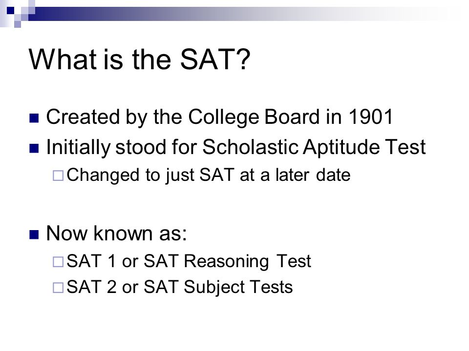 What is the SAT? Created by the College Board in 1901 Initially stood for Scholastic Aptitude Test Changed to just SAT at a later date Now known as: S
