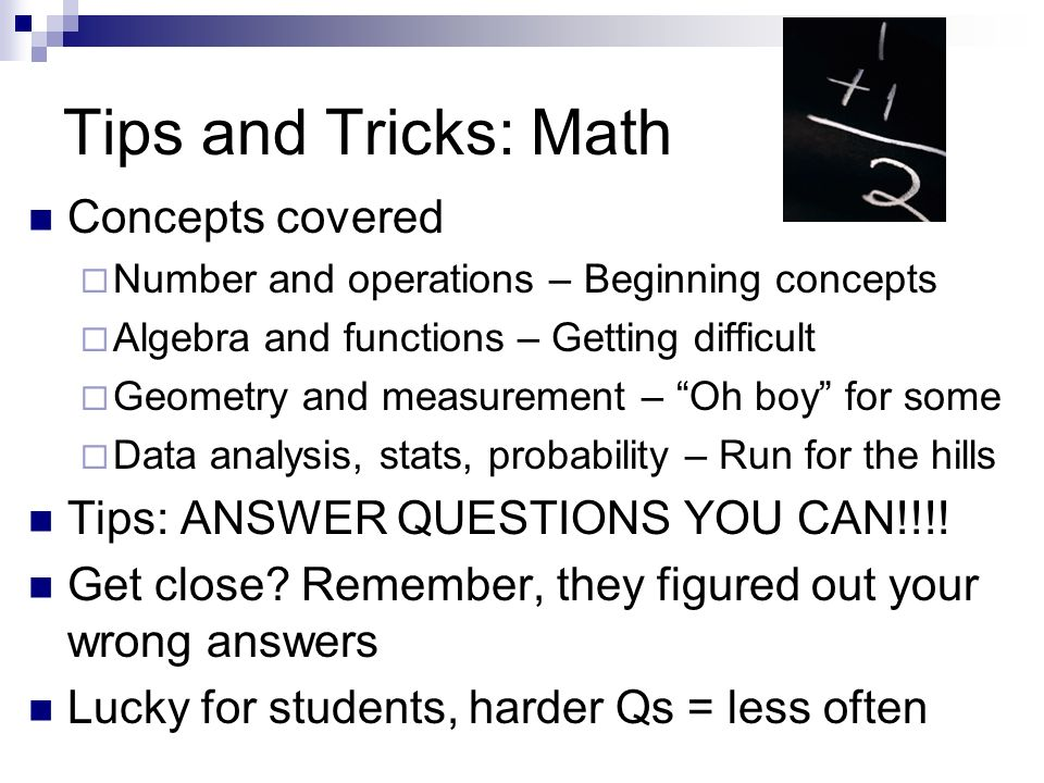 Tips and Tricks: Math Concepts covered Number and operations – Beginning concepts Algebra and functions – Getting difficult Geometry and measurement –
