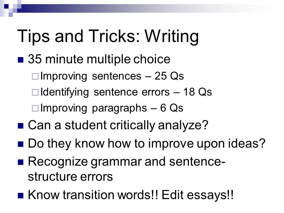 Tips and Tricks: Writing 35 minute multiple choice Improving sentences – 25 Qs Identifying sentence errors – 18 Qs Improving paragraphs – 6 Qs Can a s