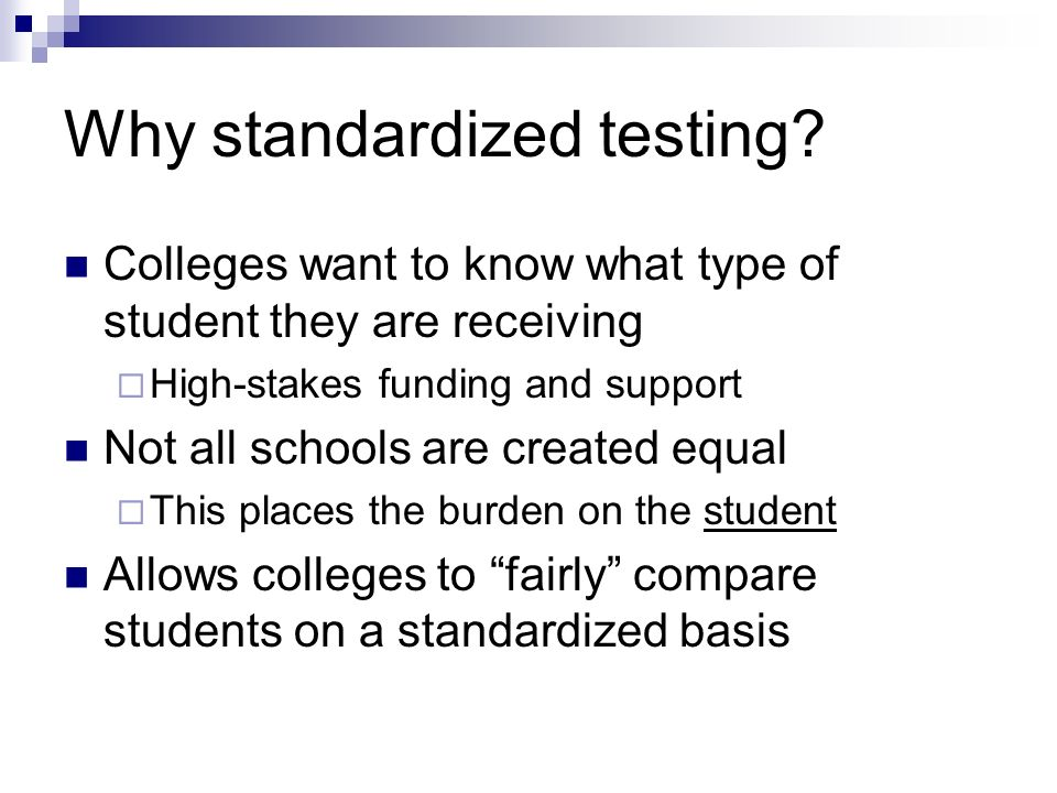 Why standardized testing? Colleges want to know what type of student they are receiving High-stakes funding and support Not all schools are created eq