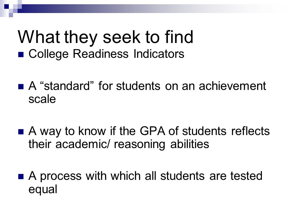 What they seek to find College Readiness Indicators A standard for students on an achievement scale A way to know if the GPA of students reflects thei