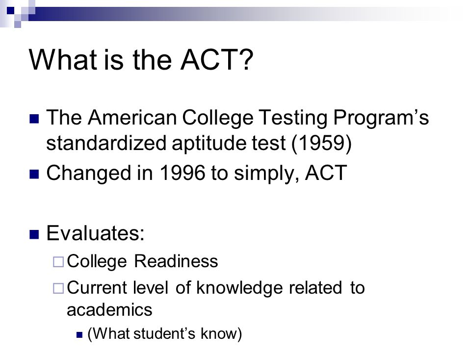 What is the ACT? The American College Testing Programs standardized aptitude test (1959) Changed in 1996 to simply, ACT Evaluates: College Readiness C