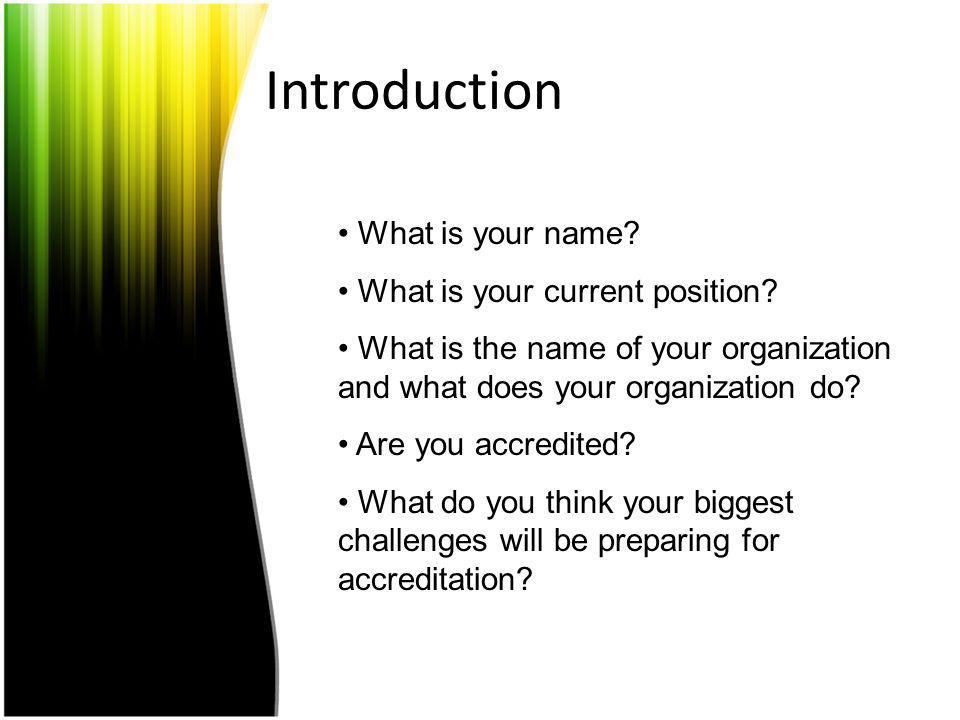 Introduction What is your name? What is your current position? What is the name of your organization and what does your organization do? Are you accre