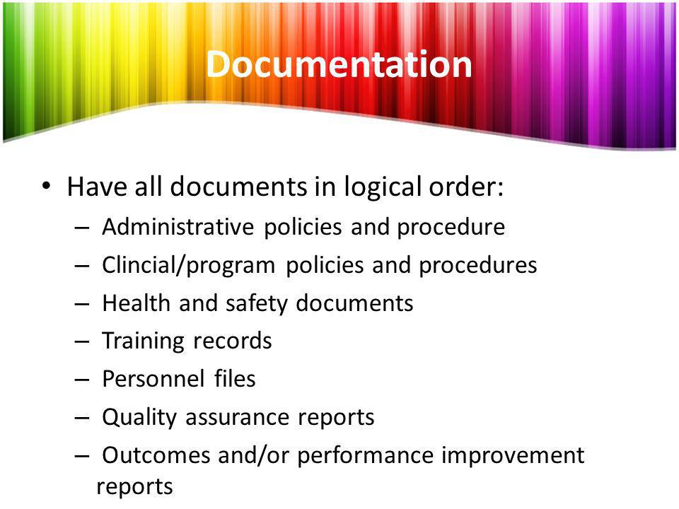 Documentation Have all documents in logical order: – Administrative policies and procedure – Clincial/program policies and procedures – Health and saf
