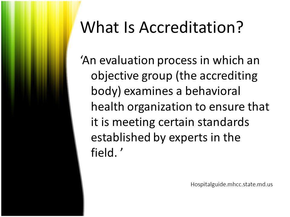 What Is Accreditation? An evaluation process in which an objective group (the accrediting body) examines a behavioral health organization to ensure th
