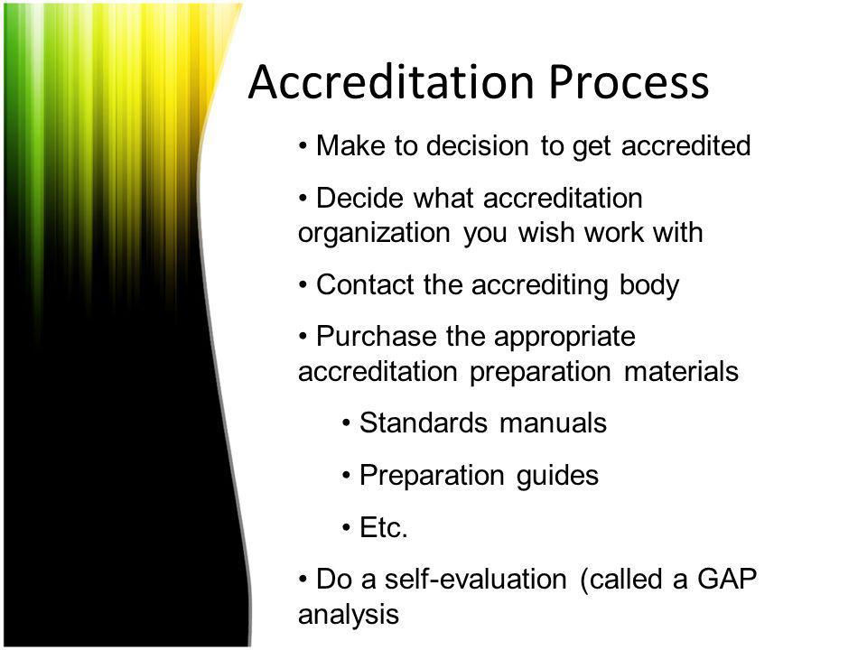Accreditation Process Make to decision to get accredited Decide what accreditation organization you wish work with Contact the accrediting body Purcha