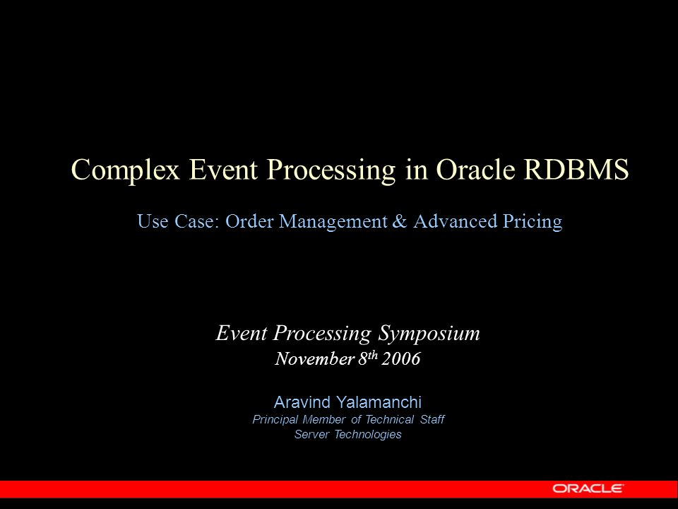 Complex Event Processing in Oracle RDBMS Use Case: Order Management & Advanced Pricing Event Processing Symposium November 8 th 2006 Aravind Yalamanch