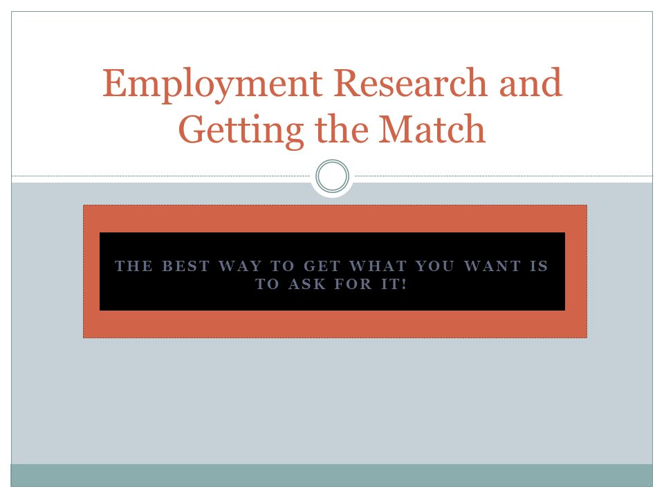 THE BEST WAY TO GET WHAT YOU WANT IS TO ASK FOR IT! Employment Research and Getting the Match