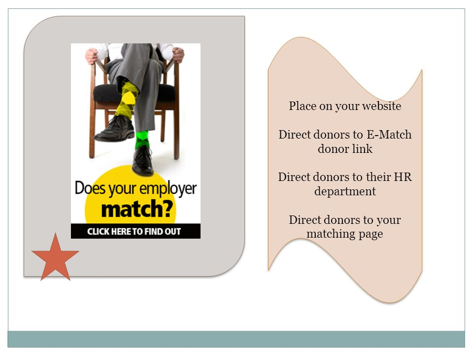 Place on your website Direct donors to E-Match donor link Direct donors to their HR department Direct donors to your matching page Place on your websi