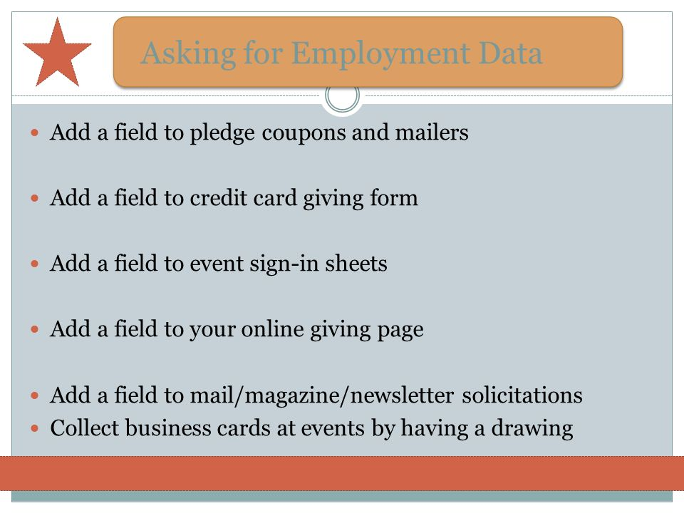 Asking for Employment Data Add a field to pledge coupons and mailers Add a field to credit card giving form Add a field to event sign-in sheets Add a
