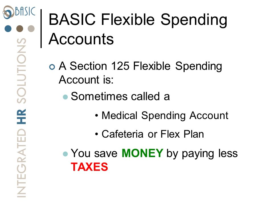 INTEGRATED HR SOLUTIONS BASIC Flexible Spending Accounts A Section 125 Flexible Spending Account is: Sometimes called a Medical Spending Account Cafet
