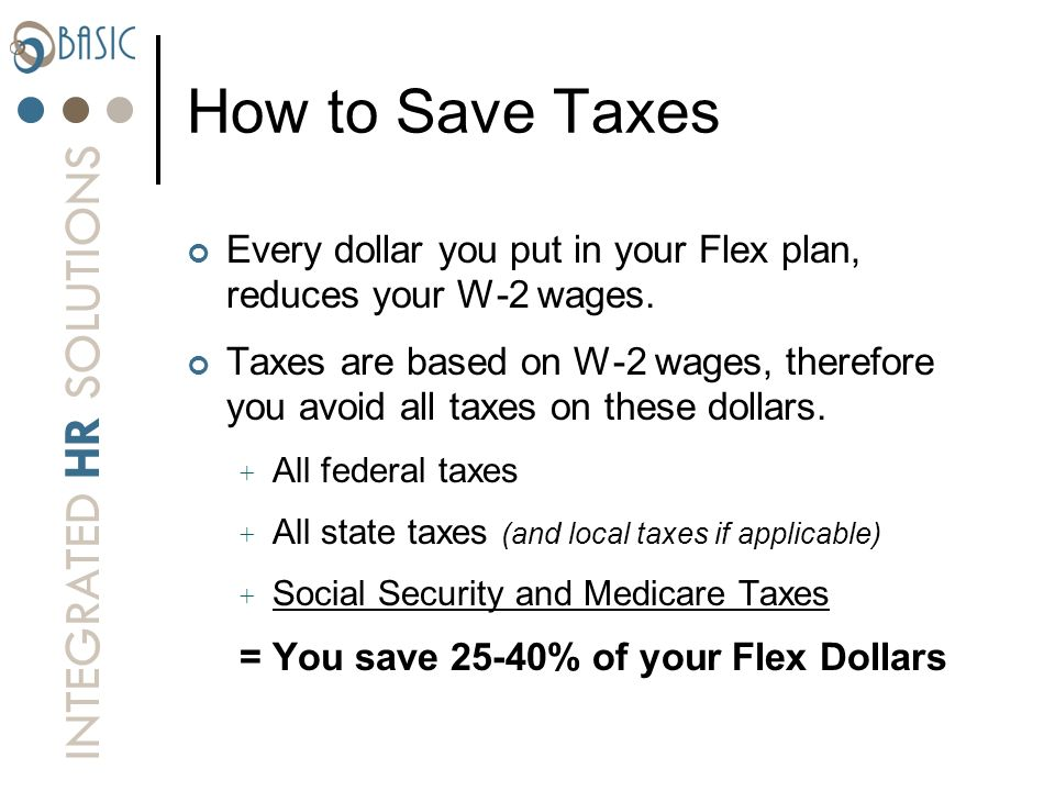INTEGRATED HR SOLUTIONS How to Save Taxes Every dollar you put in your Flex plan, reduces your W-2 wages. Taxes are based on W-2 wages, therefore you