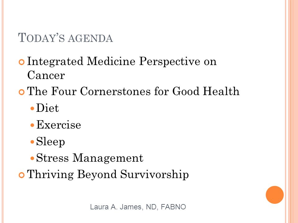 T ODAY S AGENDA Integrated Medicine Perspective on Cancer The Four Cornerstones for Good Health Diet Exercise Sleep Stress Management Thriving Beyond Survivorship Laura A.