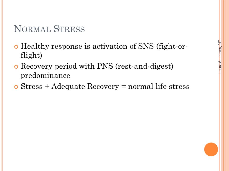N ORMAL S TRESS Healthy response is activation of SNS (fight-or- flight) Recovery period with PNS (rest-and-digest) predominance Stress + Adequate Recovery = normal life stress Laura A.