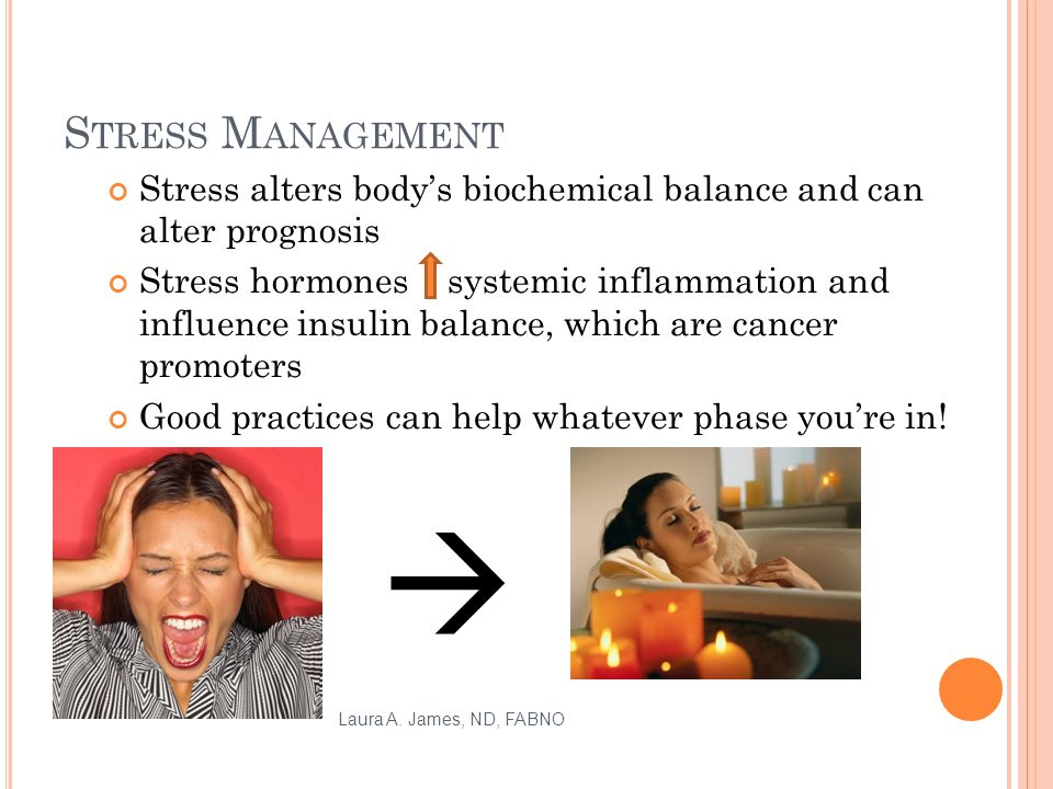 S TRESS M ANAGEMENT Stress alters bodys biochemical balance and can alter prognosis Stress hormones systemic inflammation and influence insulin balance, which are cancer promoters Good practices can help whatever phase youre in.