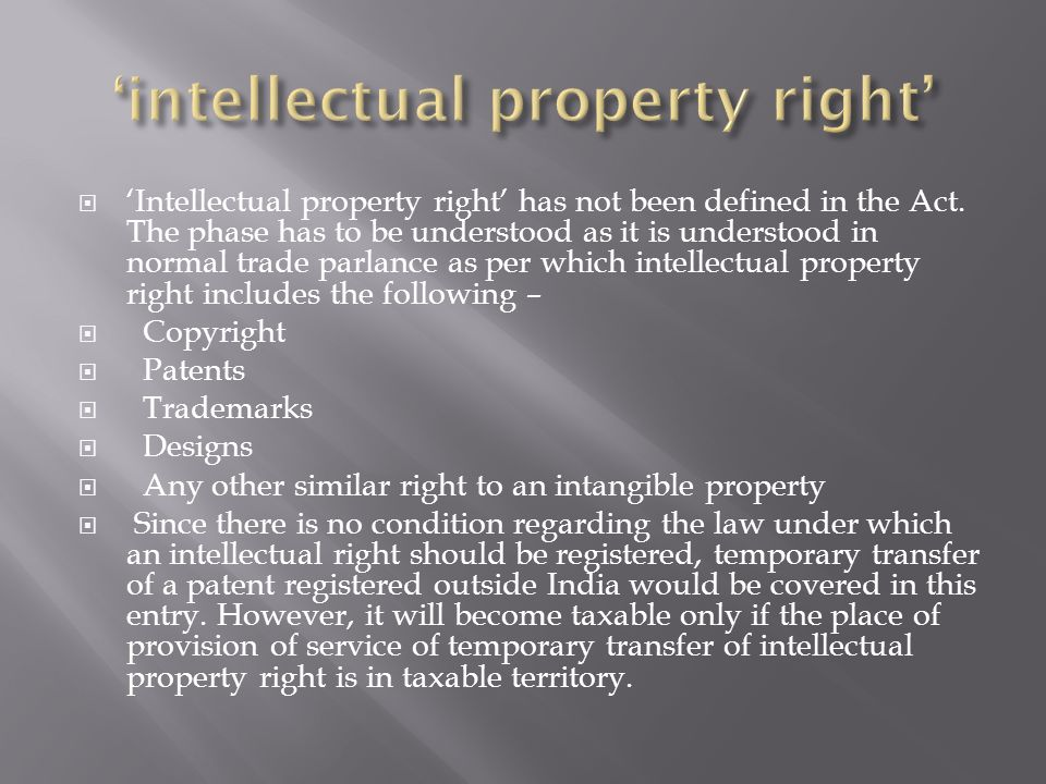 Intellectual property right has not been defined in the Act. The phase has to be understood as it is understood in normal trade parlance as per which