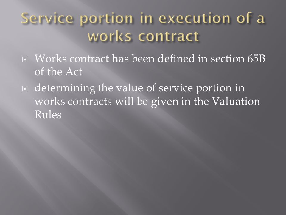 Works contract has been defined in section 65B of the Act determining the value of service portion in works contracts will be given in the Valuation Rules