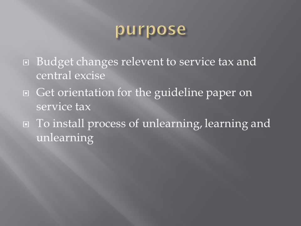 Budget changes relevent to service tax and central excise Get orientation for the guideline paper on service tax To install process of unlearning, learning and unlearning