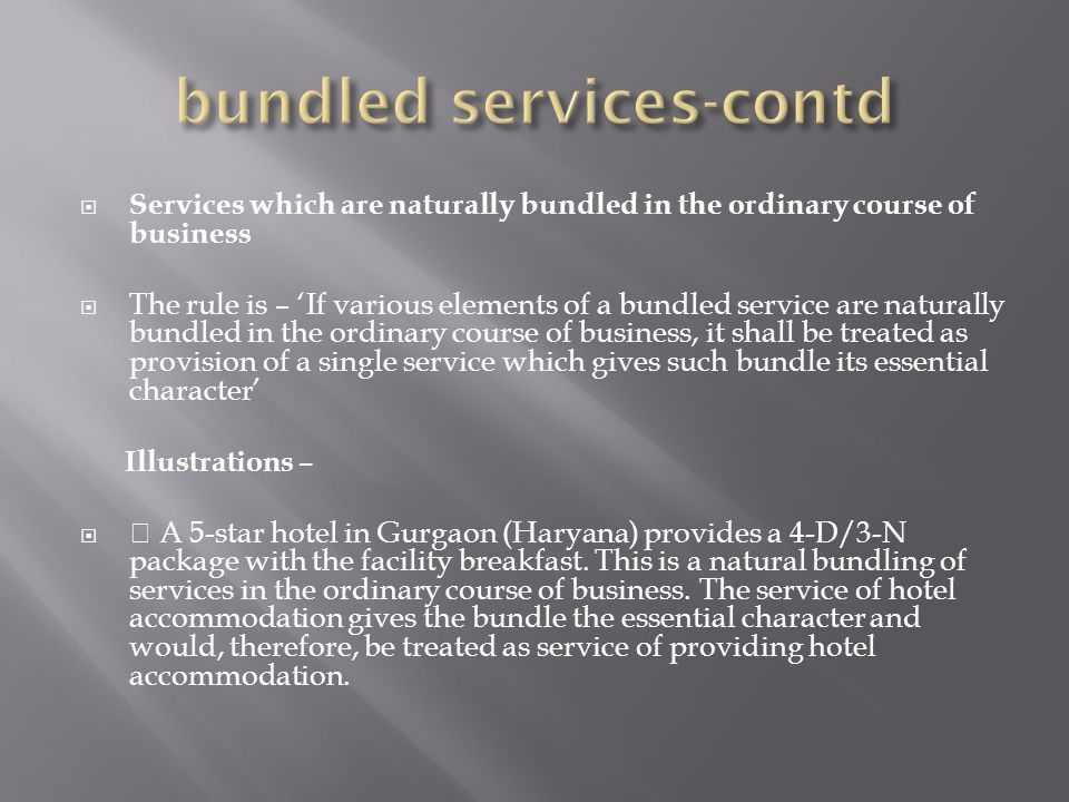Services which are naturally bundled in the ordinary course of business The rule is – If various elements of a bundled service are naturally bundled in the ordinary course of business, it shall be treated as provision of a single service which gives such bundle its essential character Illustrations – A 5-star hotel in Gurgaon (Haryana) provides a 4-D/3-N package with the facility breakfast.